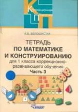 Белошистая. Тетрадь по математике и конструированию (коррекционно-развивающее обучение). 1 класс. В 4-х ч. Часть 3.