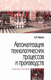 Автоматизация технологических процессов и производств, изд.2 учебное пособие (спо) иванов а.а.