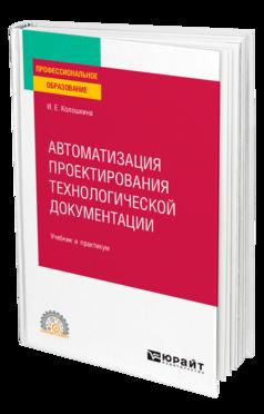 Автоматизация проектирования технологической документации. учебник и практикум для спо колошкина и. е.